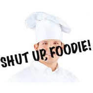 Shut Up, Foodies! Say It Loud and Proud