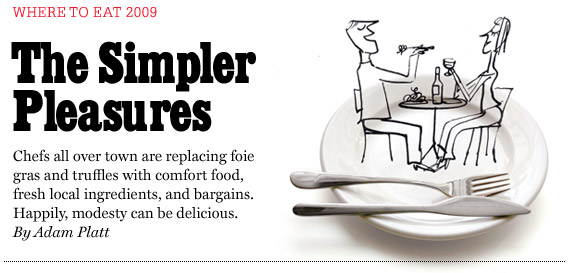 Adam Platt's Where to Eat 2009: The Simple Pleasures. Chefs all over town are replacing foie gras and truffles with comfort food, fresh local ingredients, and bargains. Happily, modesty can be delicious.